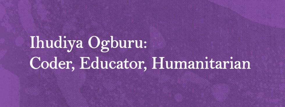 Ihudiya Ogburu: Coder, Educator, Humanitarian